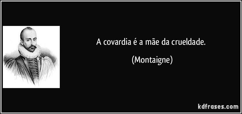 frase-a-covardia-e-a-mae-da-crueldade-montaigne-138899